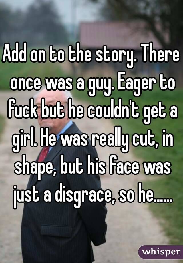 Add on to the story. There once was a guy. Eager to fuck but he couldn't get a girl. He was really cut, in shape, but his face was just a disgrace, so he......