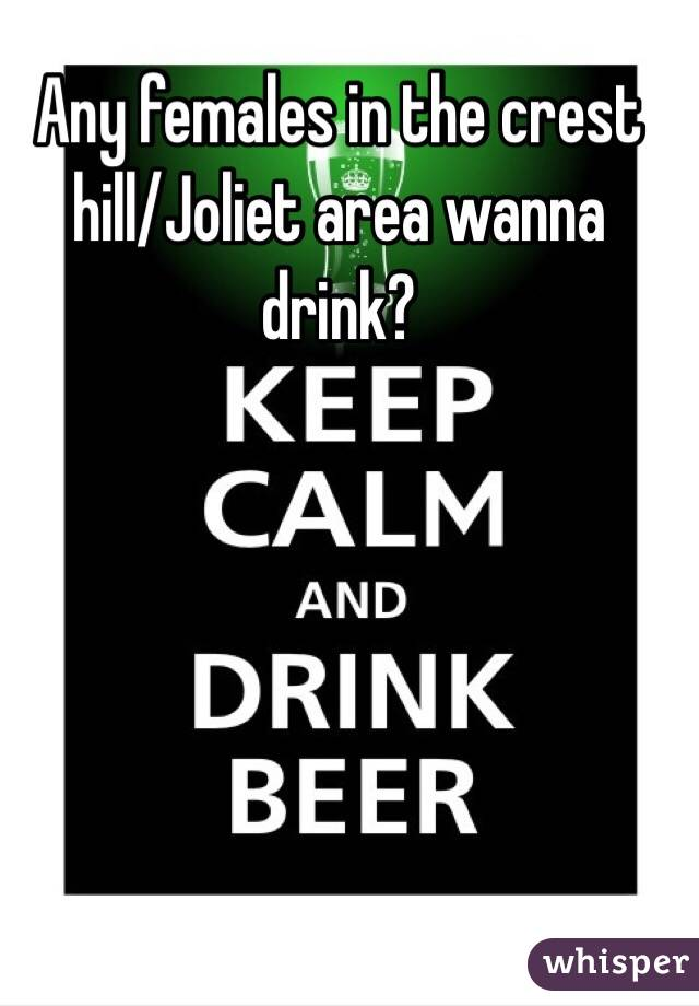 Any females in the crest hill/Joliet area wanna drink?