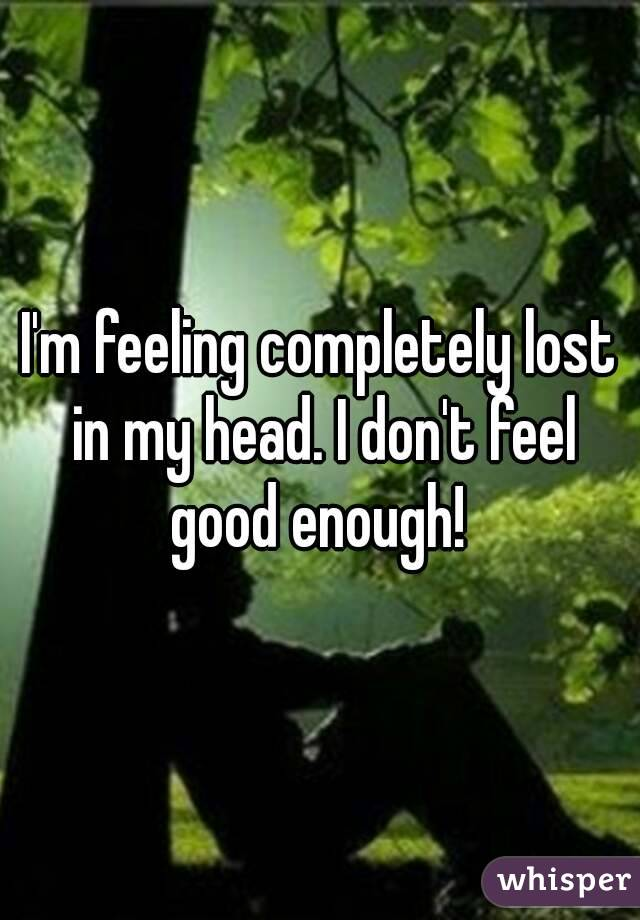 I'm feeling completely lost in my head. I don't feel good enough!