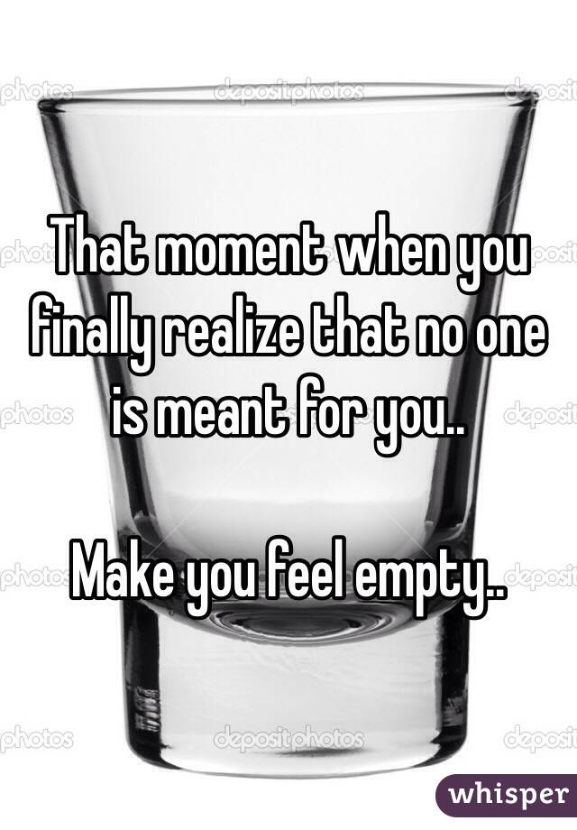 That moment when you finally realize that no one is meant for you..  Make you feel empty..