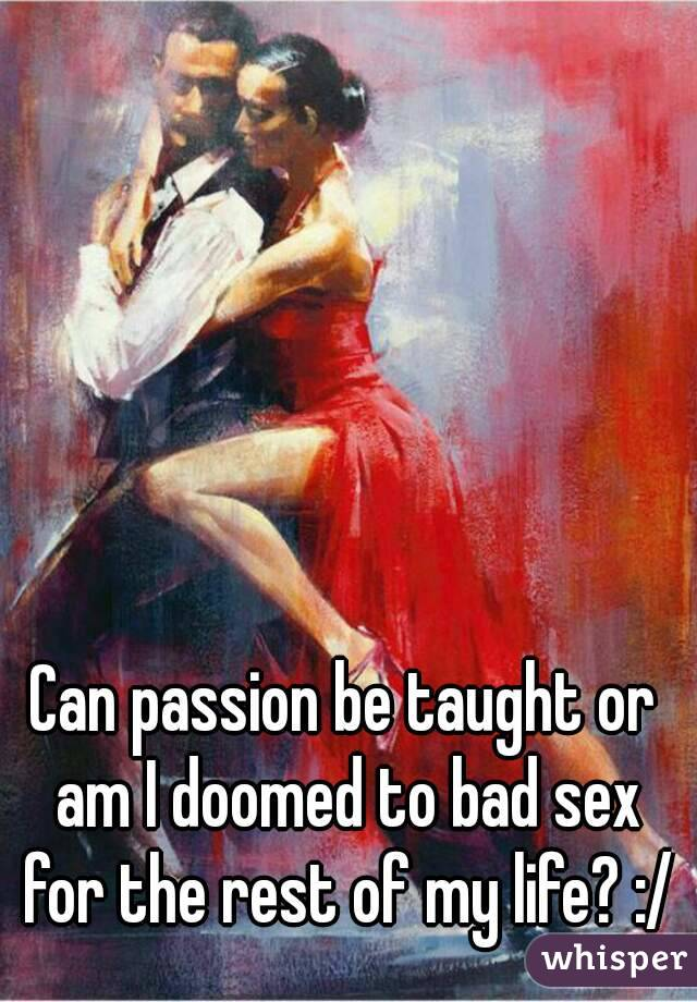 Can passion be taught or am I doomed to bad sex for the rest of my life? :/
