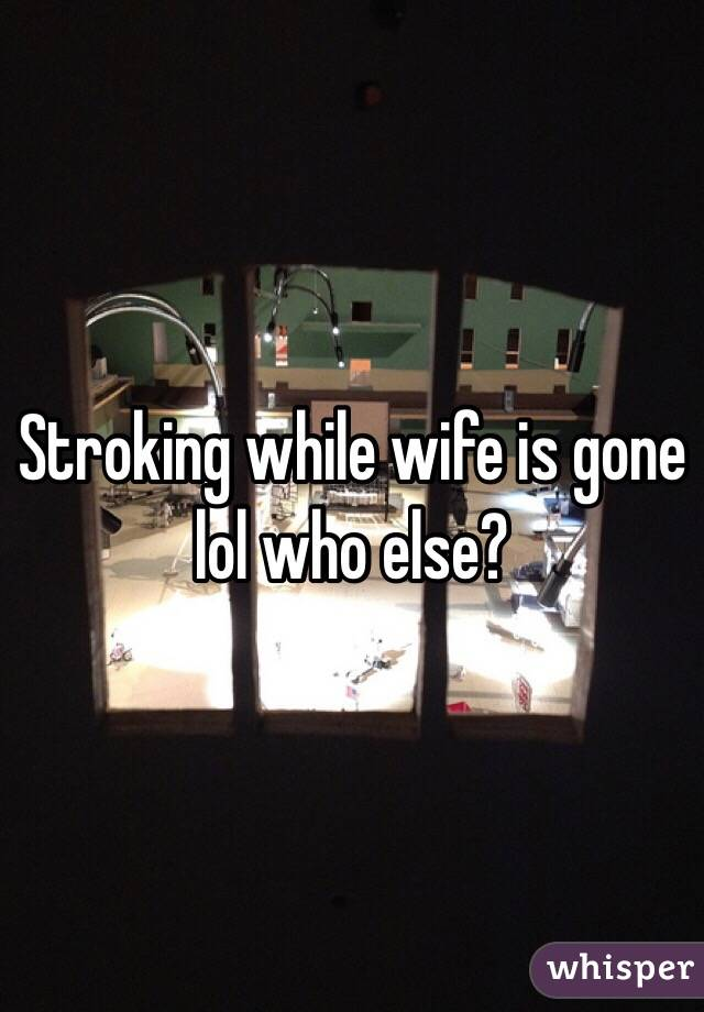 Stroking while wife is gone lol who else?