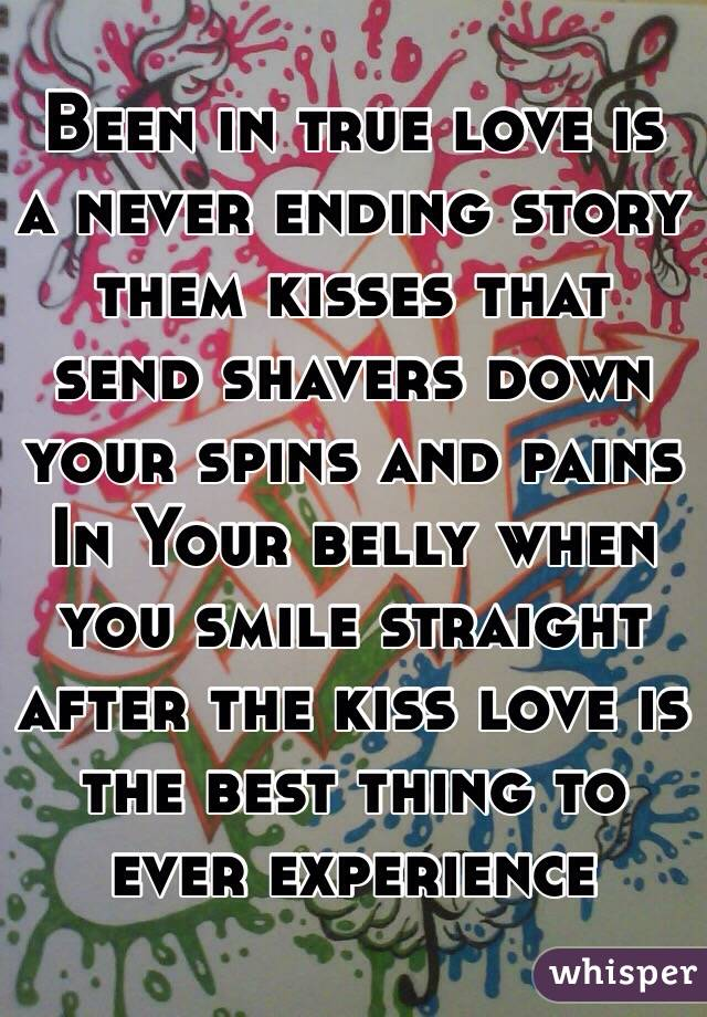 Been in true love is a never ending story them kisses that send shavers down your spins and pains In Your belly when you smile straight after the kiss love is the best thing to ever experience