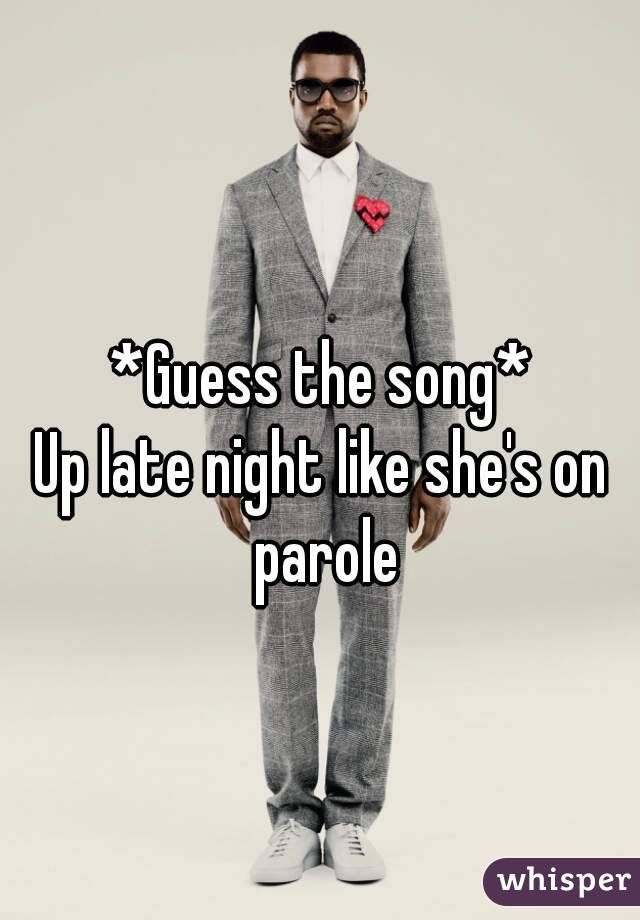 *Guess the song* Up late night like she's on parole