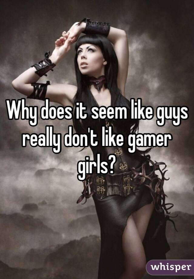 Why does it seem like guys really don't like gamer girls?