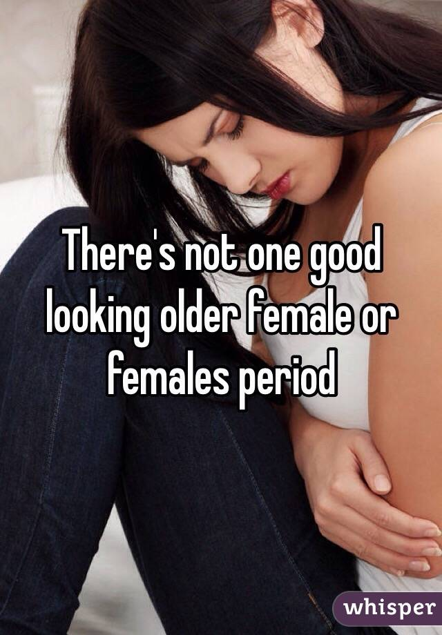 There's not one good looking older female or females period