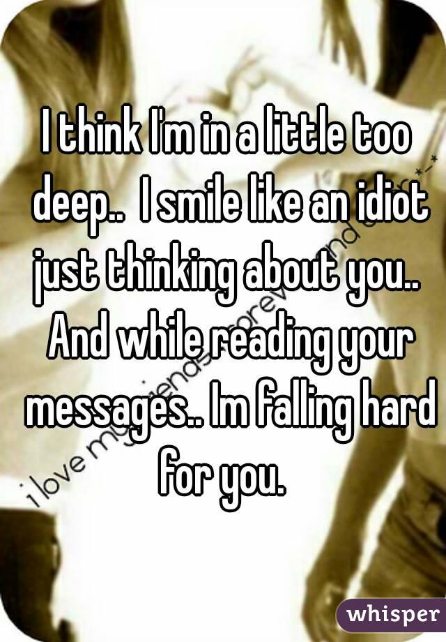 I think I'm in a little too deep..  I smile like an idiot just thinking about you..  And while reading your messages.. Im falling hard for you.
