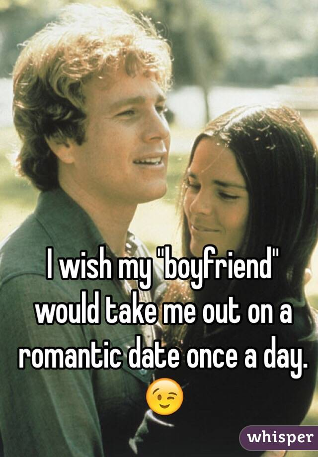 """I wish my """"boyfriend"""" would take me out on a romantic date once a day. 😉"""