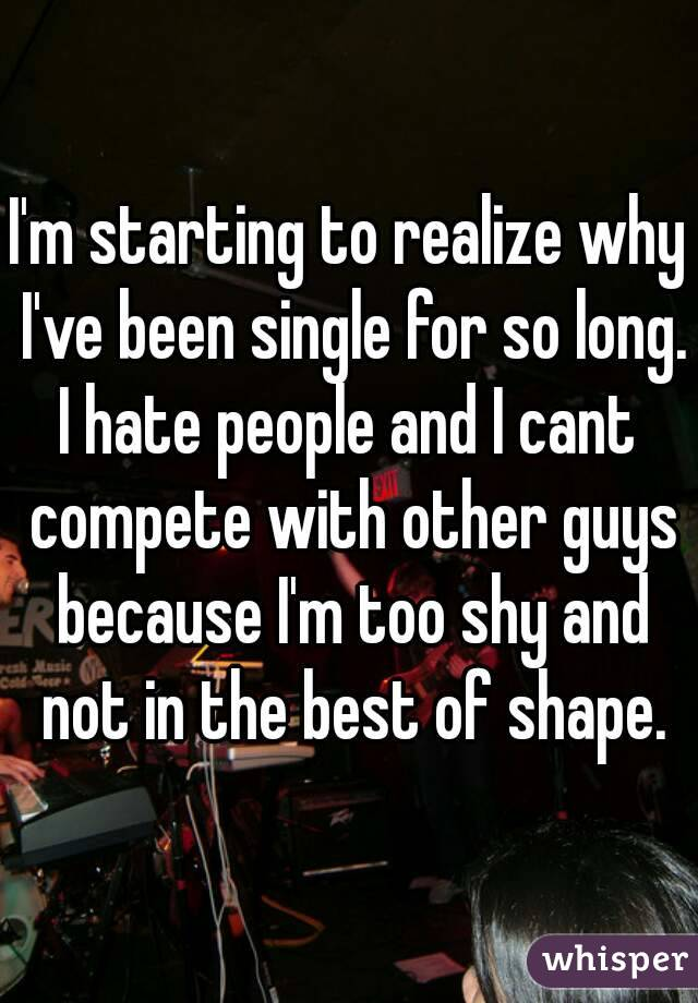 I'm starting to realize why I've been single for so long. I hate people and I cant compete with other guys because I'm too shy and not in the best of shape.