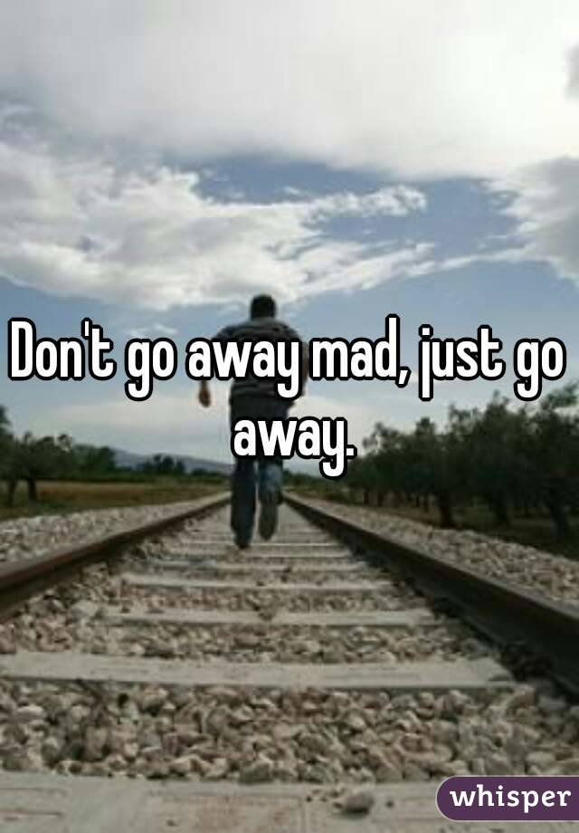 Don't go away mad, just go away.