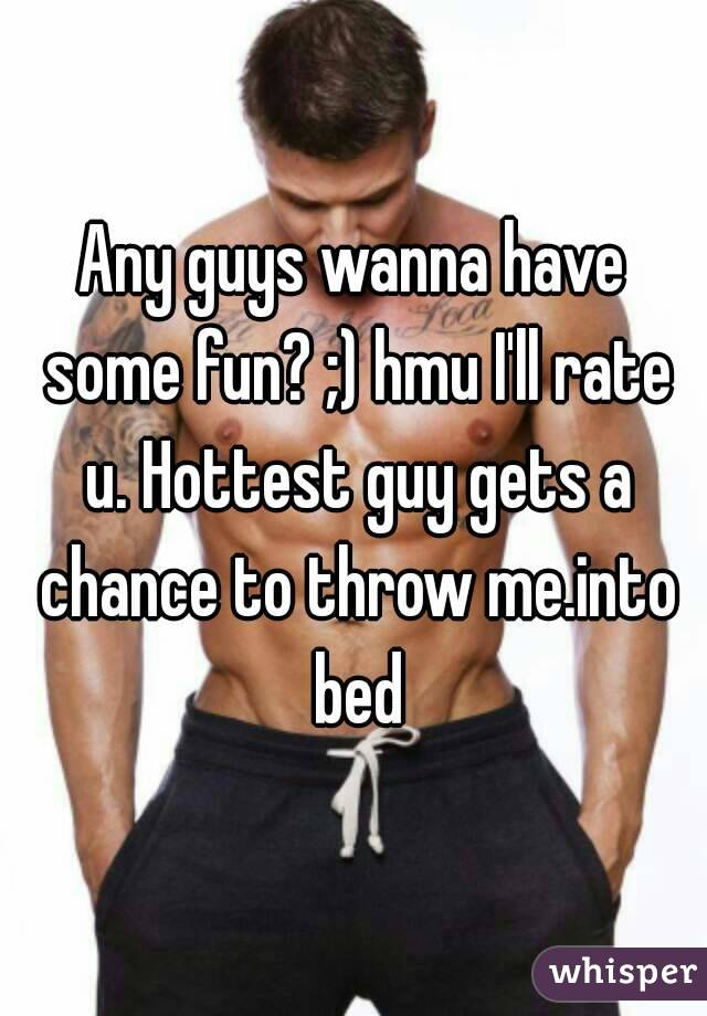 Any guys wanna have some fun? ;) hmu I'll rate u. Hottest guy gets a chance to throw me.into bed