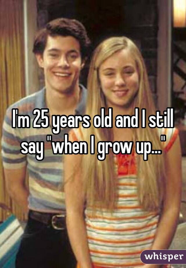 """I'm 25 years old and I still say """"when I grow up..."""""""