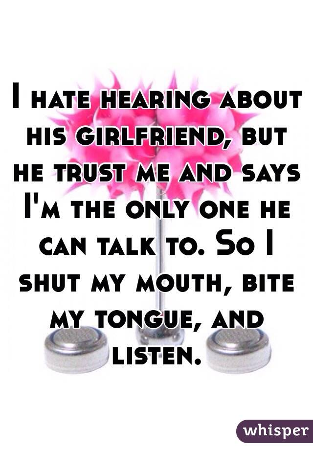 I hate hearing about his girlfriend, but he trust me and says I'm the only one he can talk to. So I shut my mouth, bite my tongue, and listen.