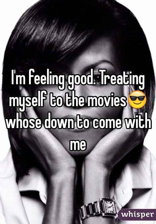 I'm feeling good. Treating myself to the movies😎 whose down to come with me