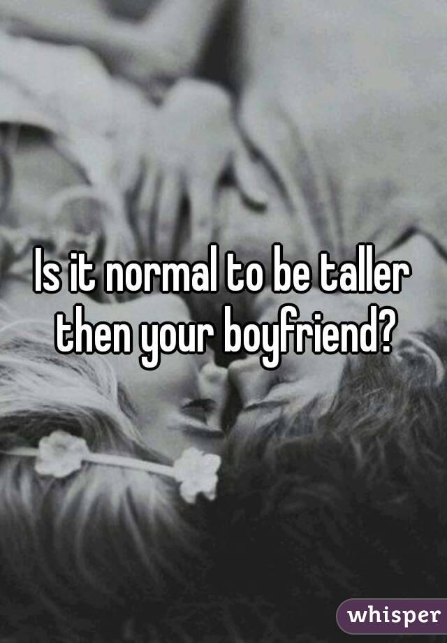 Is it normal to be taller then your boyfriend?