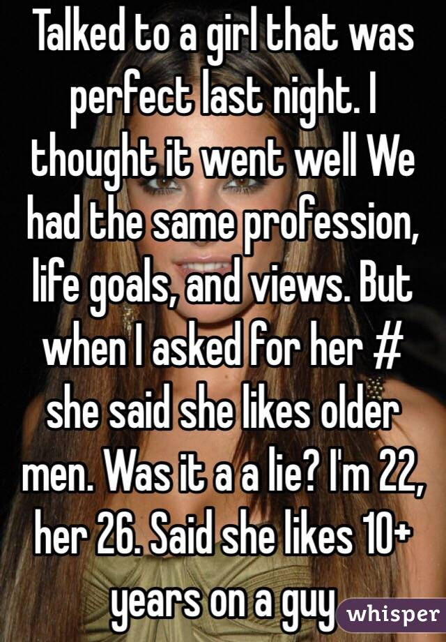 Talked to a girl that was perfect last night. I thought it went well We had the same profession, life goals, and views. But when I asked for her # she said she likes older men. Was it a a lie? I'm 22, her 26. Said she likes 10+ years on a guy