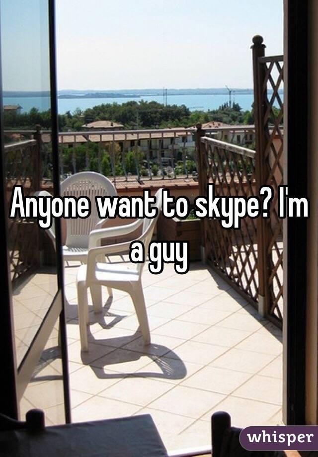 Anyone want to skype? I'm a guy