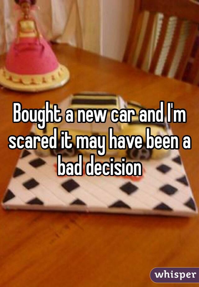 Bought a new car and I'm scared it may have been a bad decision