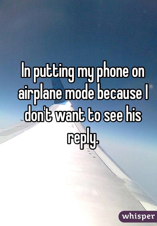 In putting my phone on airplane mode because I don't want to see his reply.