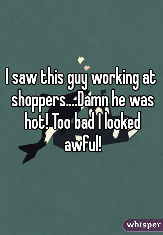 I saw this guy working at shoppers....Damn he was hot! Too bad I looked awful!
