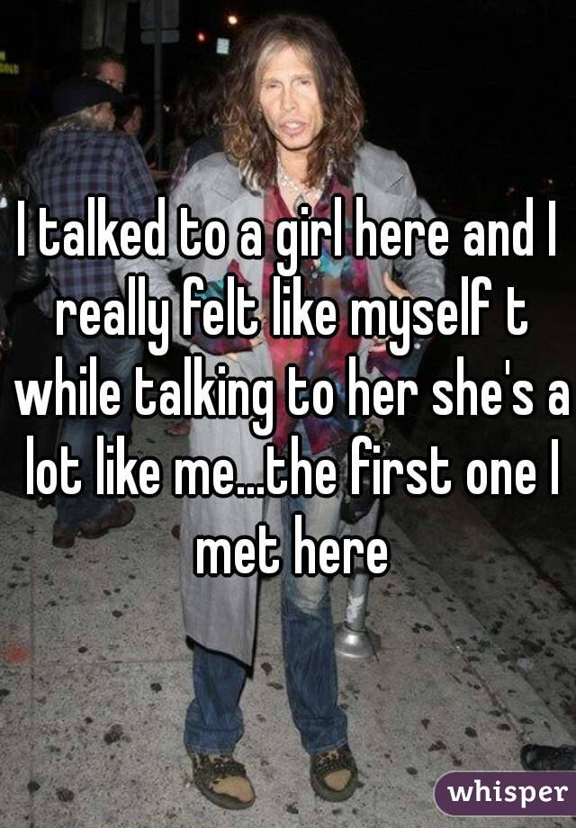 I talked to a girl here and I really felt like myself t while talking to her she's a lot like me...the first one I met here
