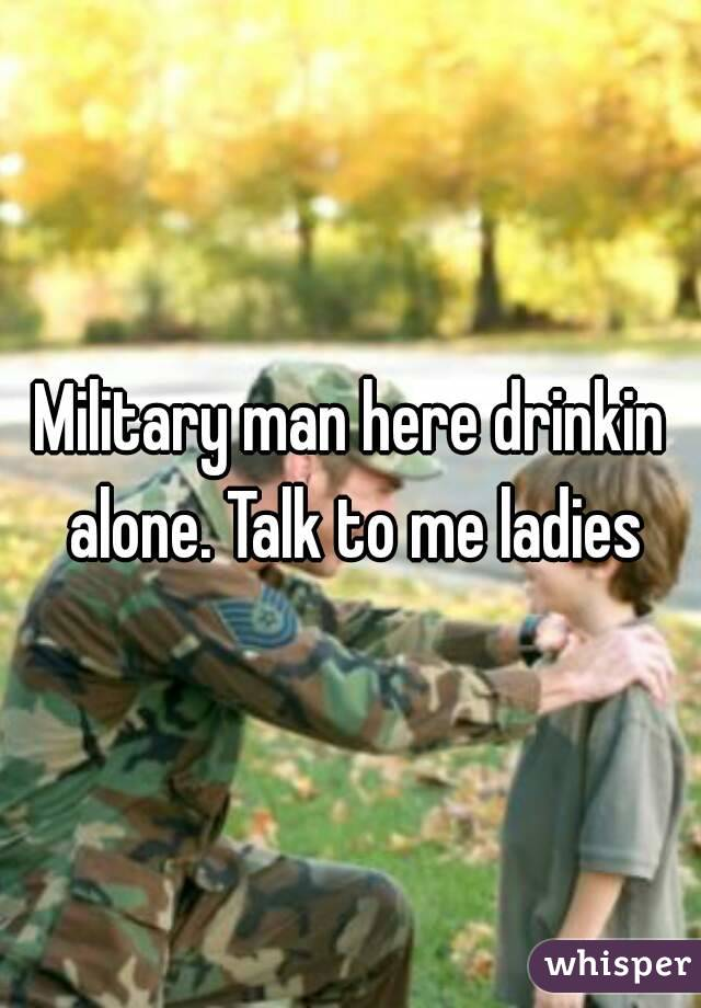 Military man here drinkin alone. Talk to me ladies