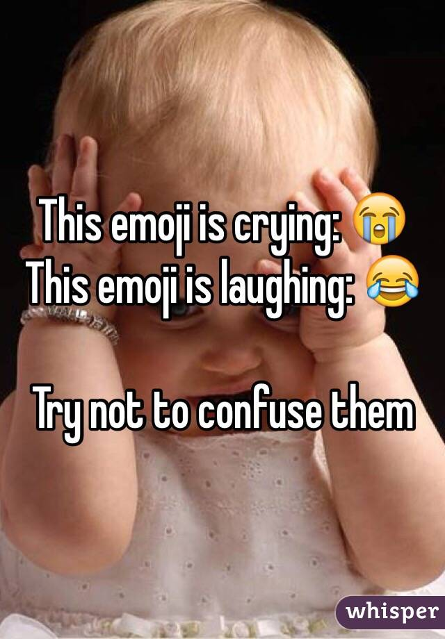 This emoji is crying: 😭 This emoji is laughing: 😂  Try not to confuse them
