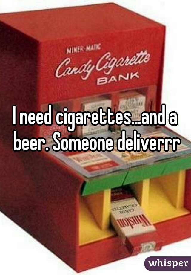 I need cigarettes...and a beer. Someone deliverrr