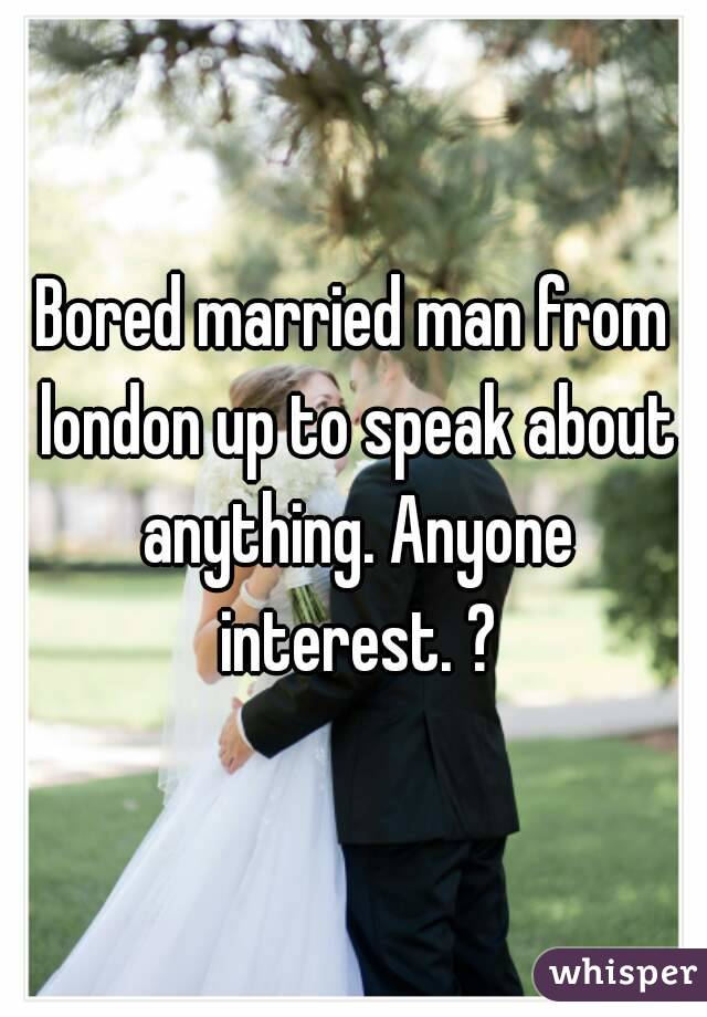 Bored married man from london up to speak about anything. Anyone interest. ?