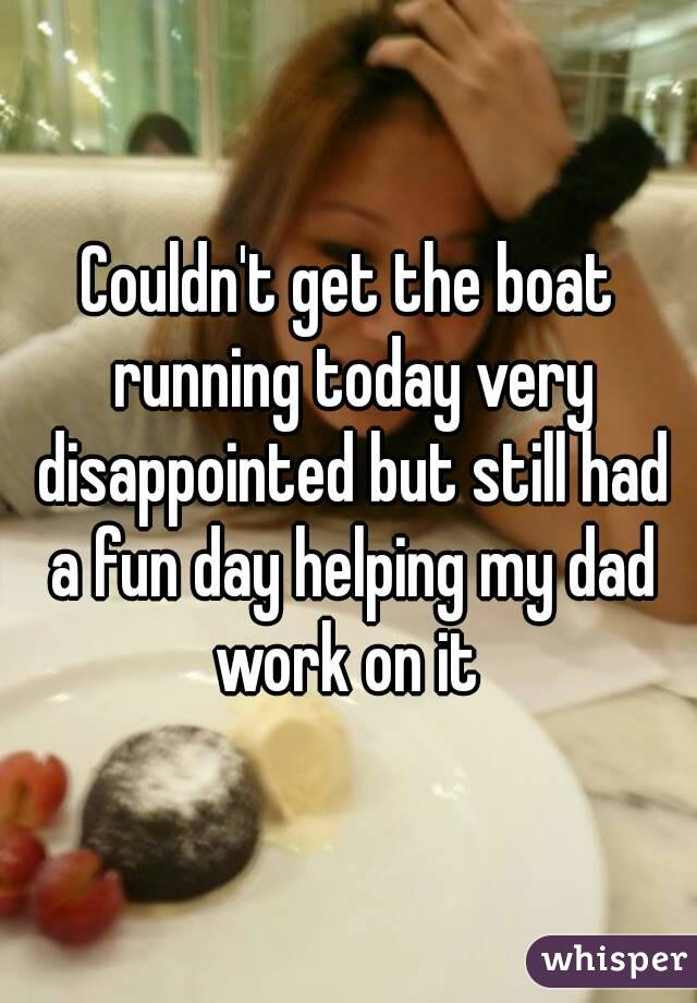 Couldn't get the boat running today very disappointed but still had a fun day helping my dad work on it