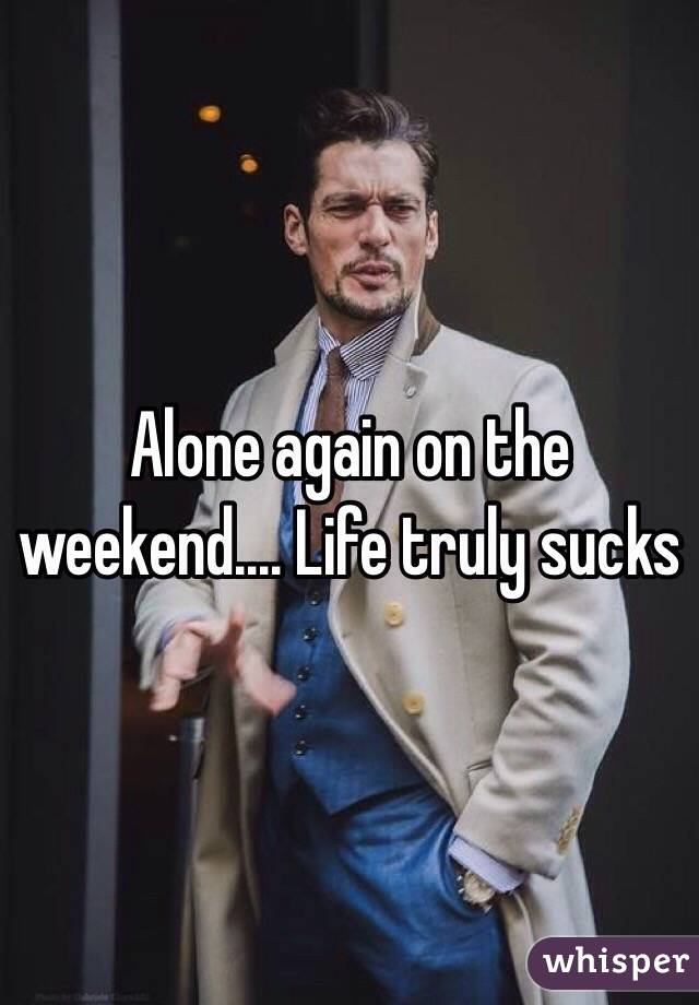 Alone again on the weekend.... Life truly sucks