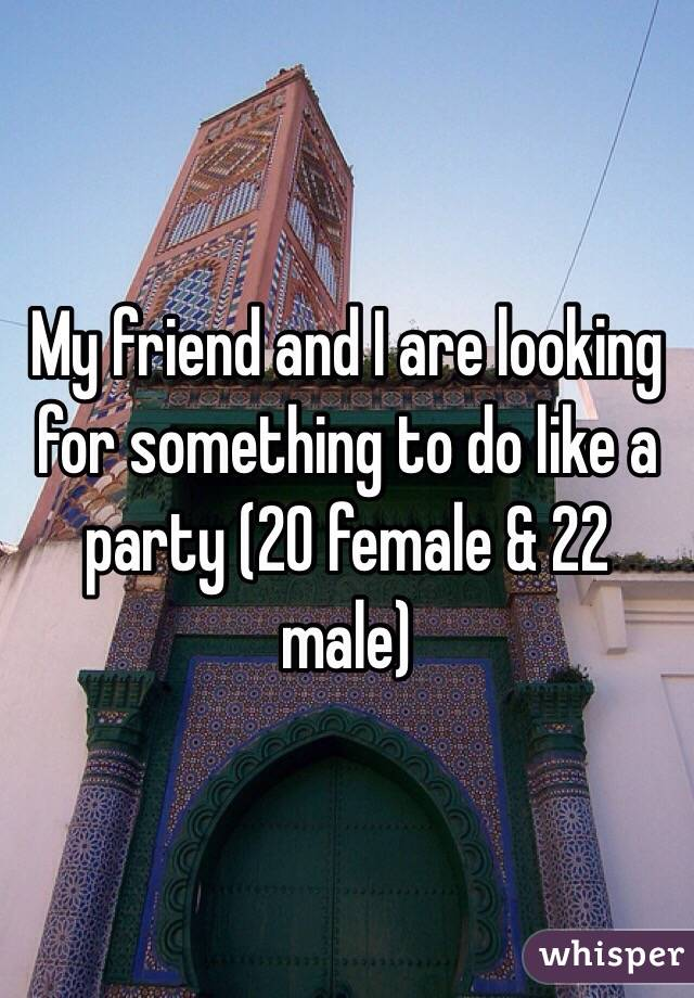 My friend and I are looking for something to do like a party (20 female & 22 male)