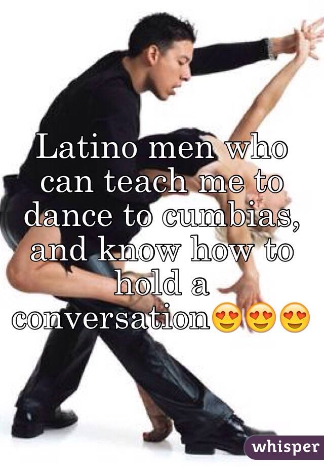 Latino men who can teach me to dance to cumbias, and know how to hold a conversation😍😍😍