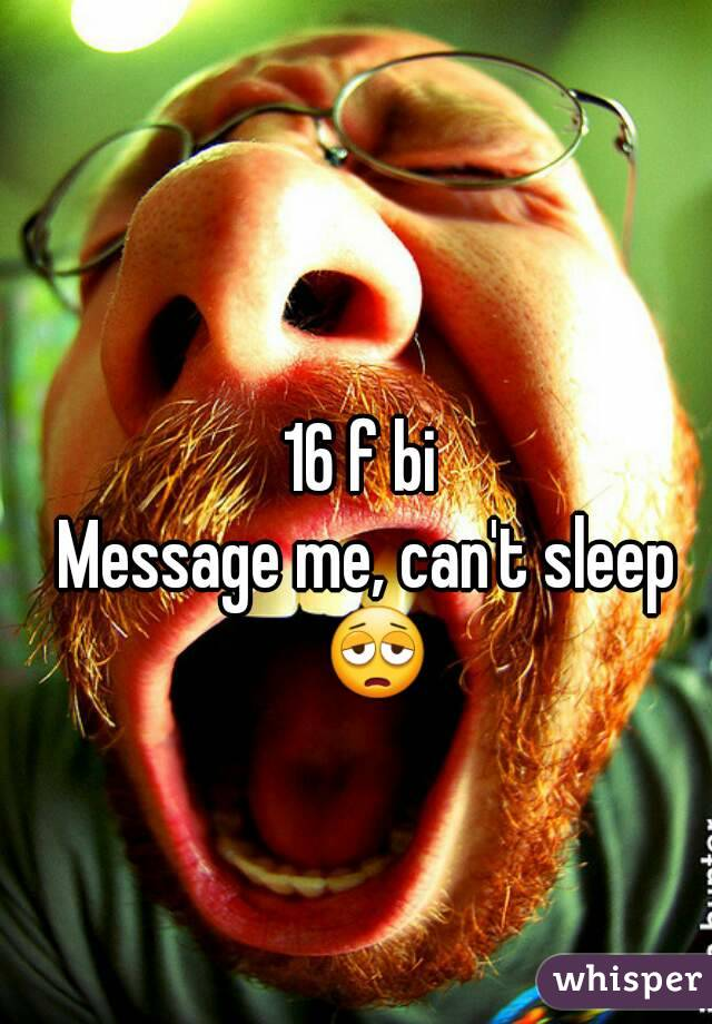 16 f bi  Message me, can't sleep 😩