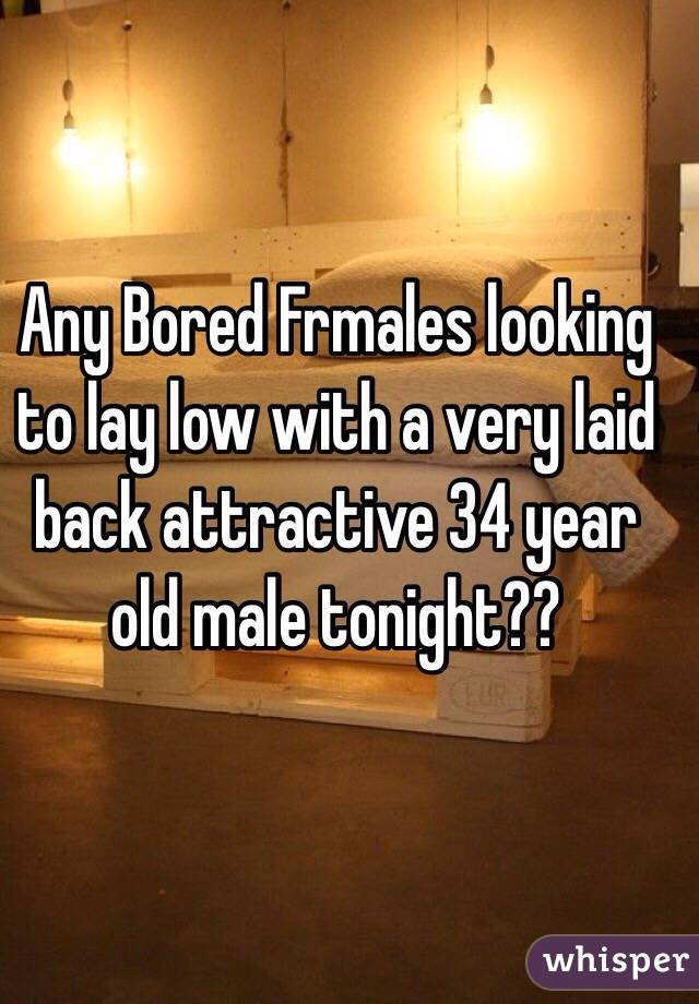 Any Bored Frmales looking to lay low with a very laid back attractive 34 year old male tonight??