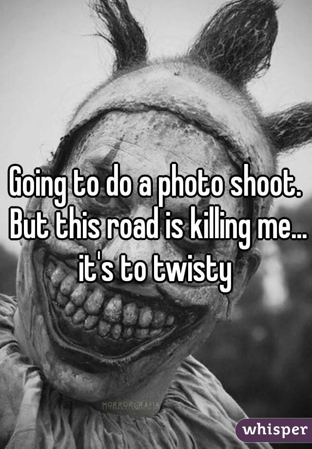 Going to do a photo shoot. But this road is killing me... it's to twisty