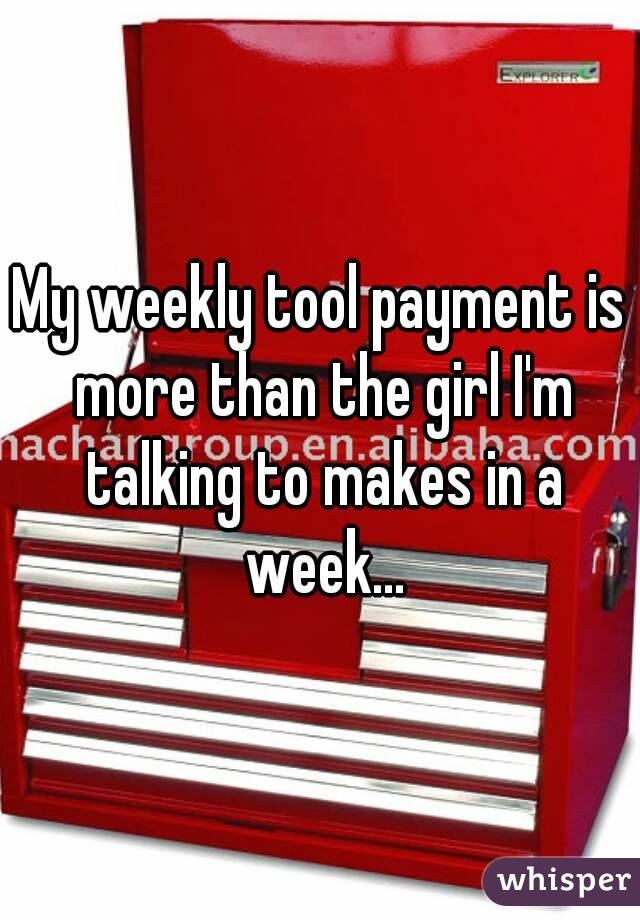My weekly tool payment is more than the girl I'm talking to makes in a week...