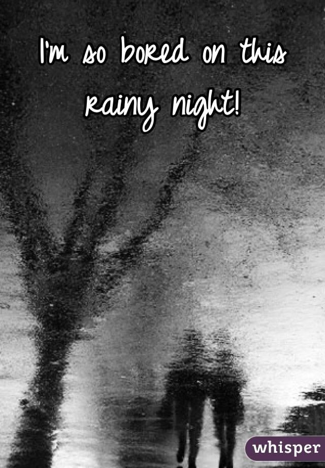 I'm so bored on this rainy night!