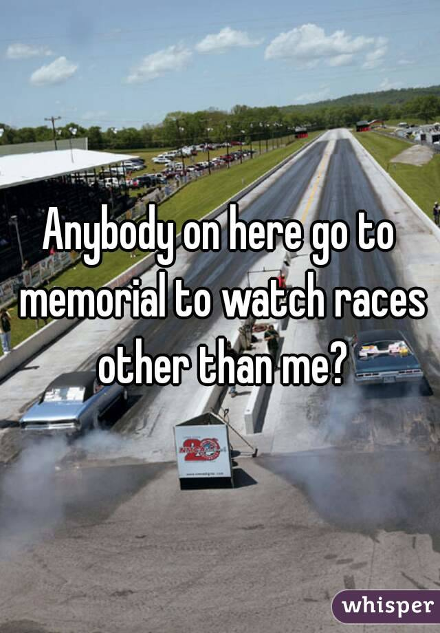 Anybody on here go to memorial to watch races other than me?