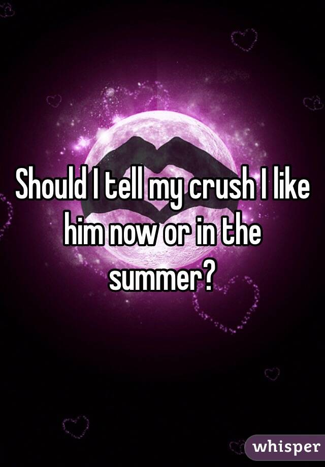 Should I tell my crush I like him now or in the summer?