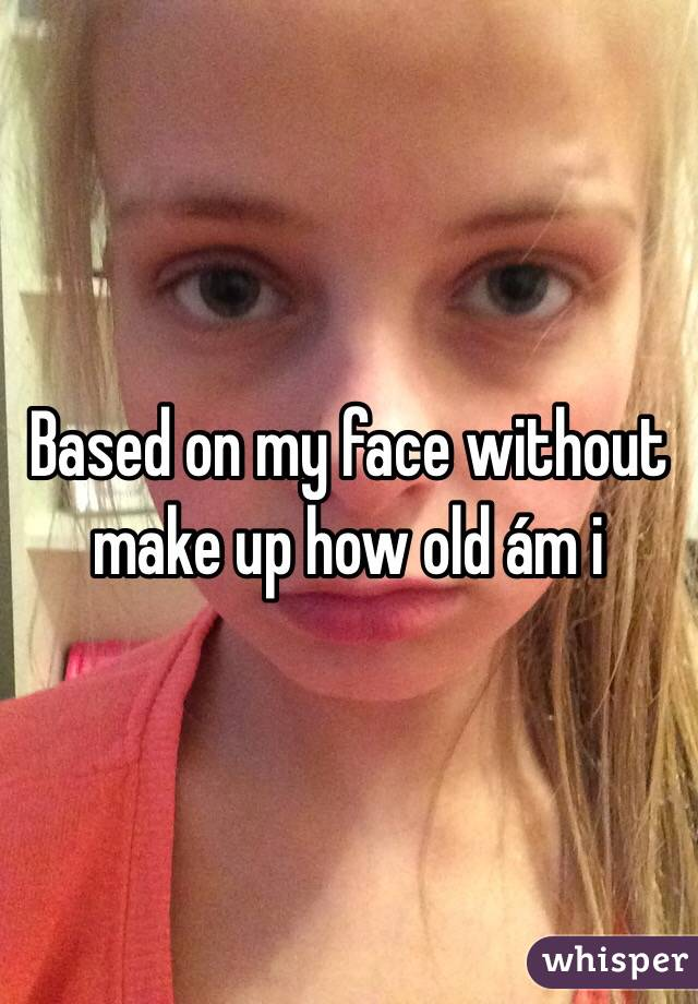 Based on my face without make up how old ám i