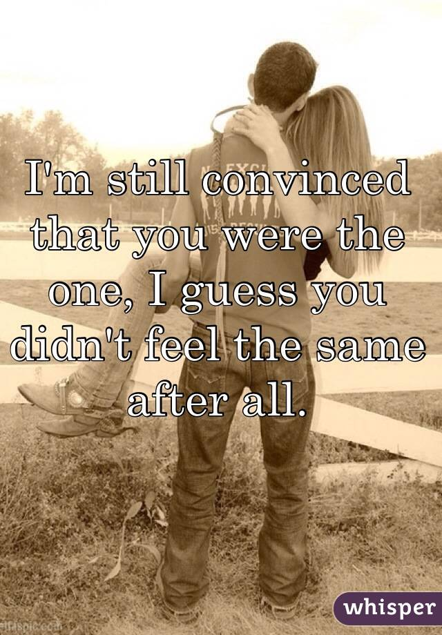 I'm still convinced that you were the one, I guess you didn't feel the same after all.