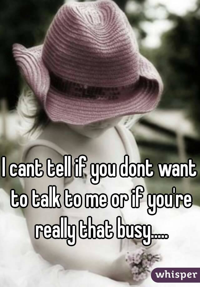 I cant tell if you dont want to talk to me or if you're really that busy.....