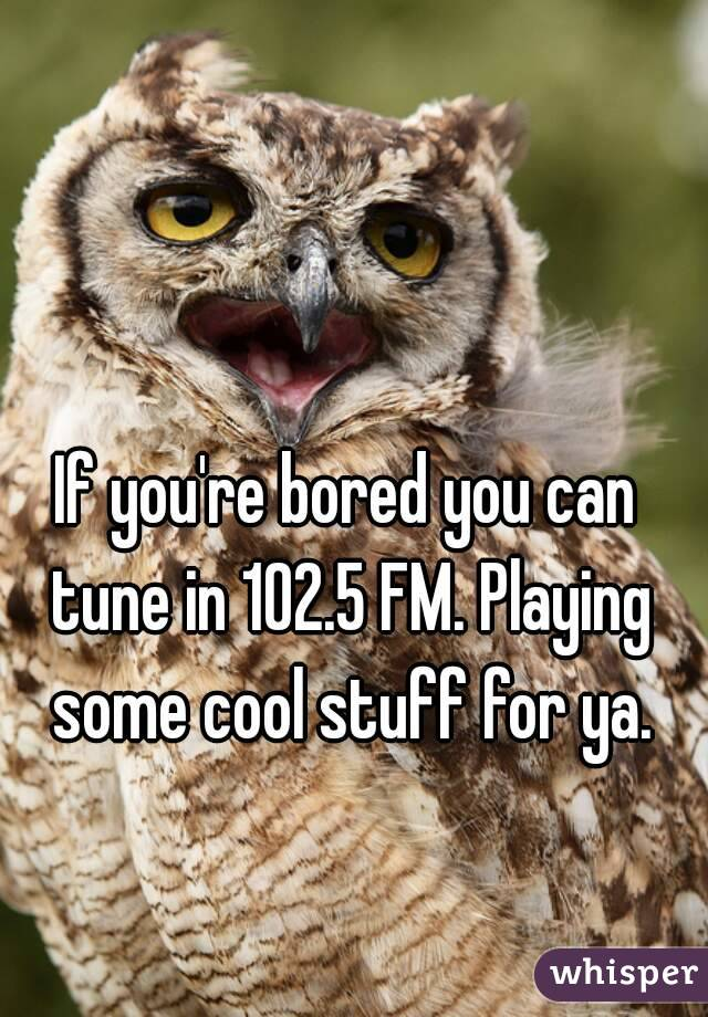 If you're bored you can tune in 102.5 FM. Playing some cool stuff for ya.