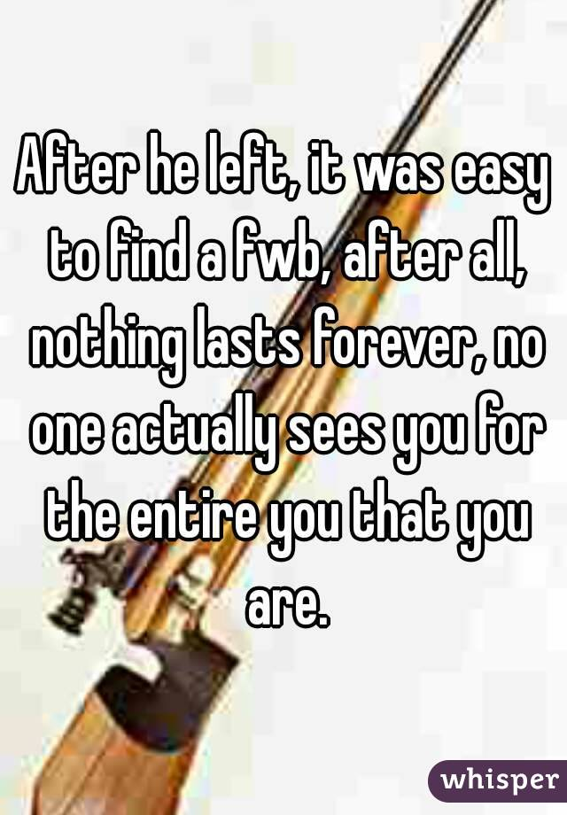 After he left, it was easy to find a fwb, after all, nothing lasts forever, no one actually sees you for the entire you that you are.