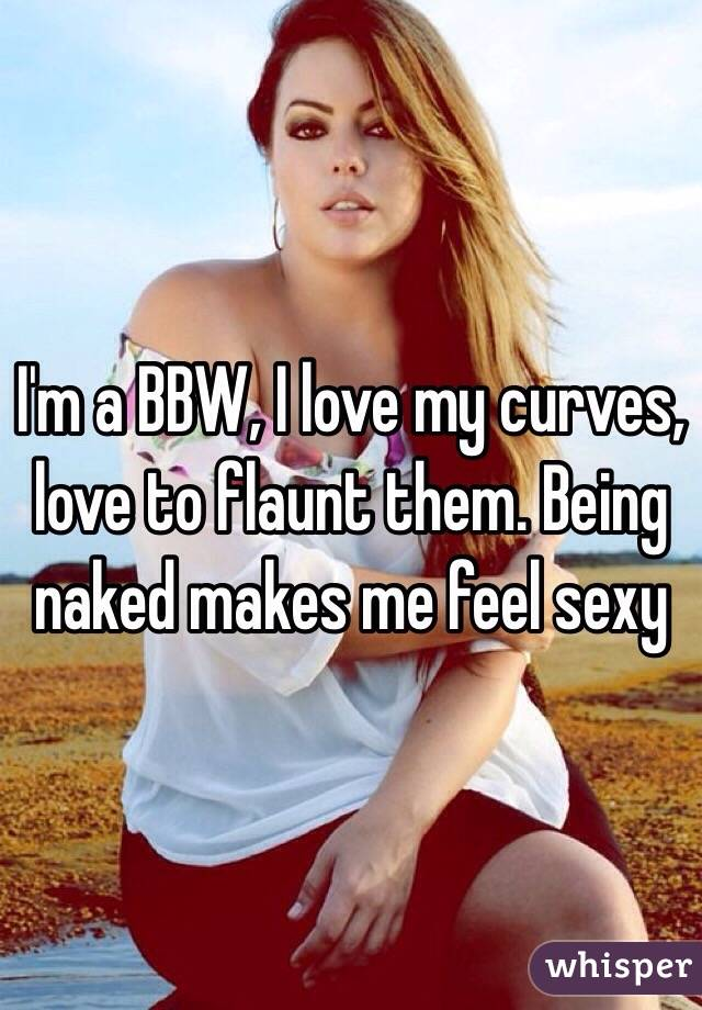 I'm a BBW, I love my curves, love to flaunt them. Being naked makes me feel sexy