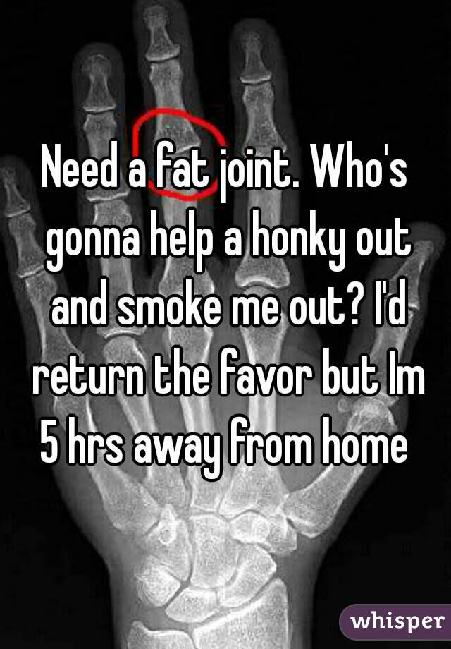 Need a fat joint. Who's gonna help a honky out and smoke me out? I'd return the favor but Im 5 hrs away from home