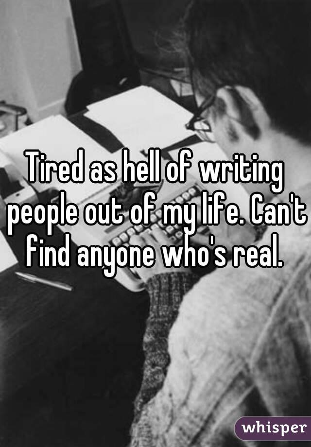 Tired as hell of writing people out of my life. Can't find anyone who's real.