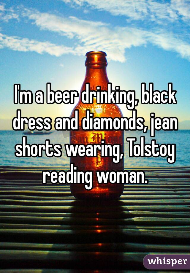 I'm a beer drinking, black dress and diamonds, jean shorts wearing, Tolstoy reading woman.