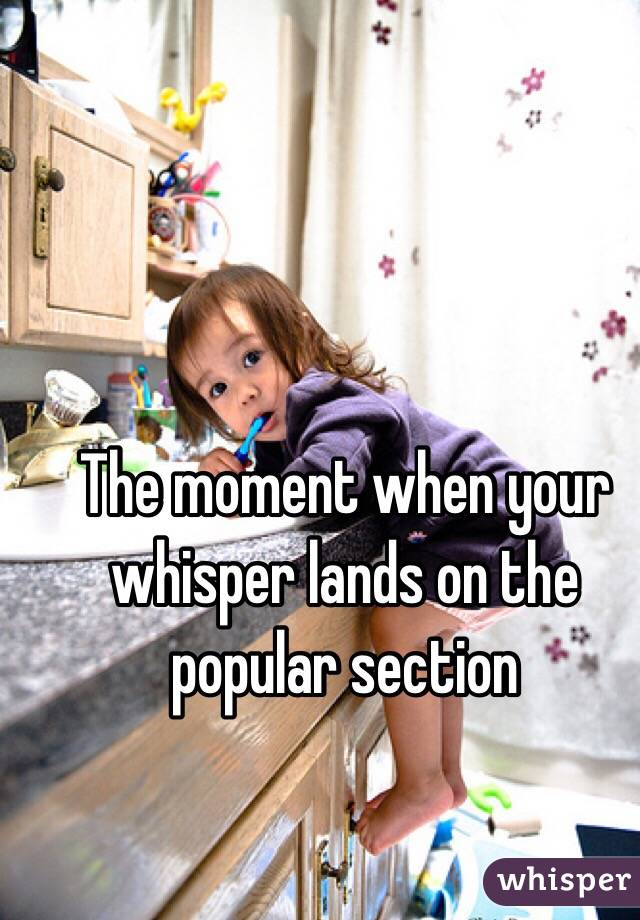 The moment when your whisper lands on the popular section